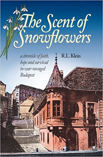 The Scent of Snowflowers: a chronicle of faith, hope and survival in war ravaged Budapest by R. L. Klein