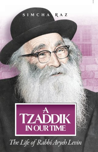 A Tzaddik in Our Time: The Life of Rabbi Aryeh Levin by Simcha Raz