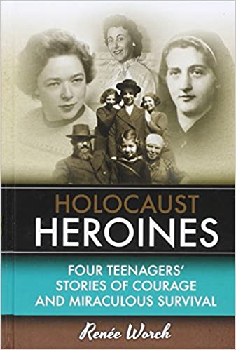 Holocaust Heroines - Four Teenagers' Stories of Courage and Miraculous Survival by Rene'e Worch