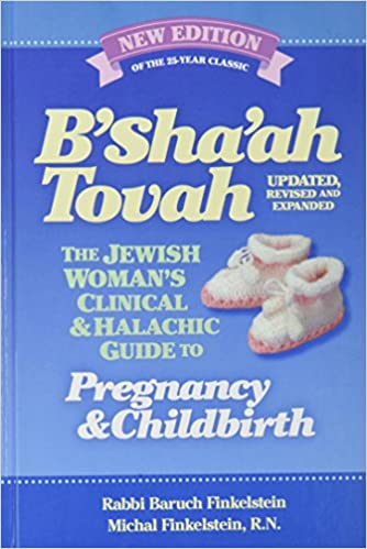 B'Sha'ah Tovah (Updated, Revised & Expanded) - The Jewish Woman's Clinical & Halachic Guide to Pregnancy and Childbirth by Rabbi Baruch Finkelstein - Michal Finkelstein