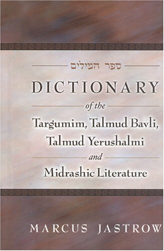 Dictionary of the Targumim, Talmud Bavli, Talmud Yerushalmi and Midrashic Literature  by Marcus Jastrow