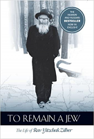 To Remain a Jew: The Life of Rav Yitzchak Zilber by Rabbi Yitzchak Zilber