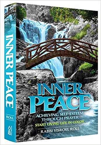 Inner Peace - Achieving Self Esteem through Prayer Start Living in Color by Rabbi Yisroel Roll
